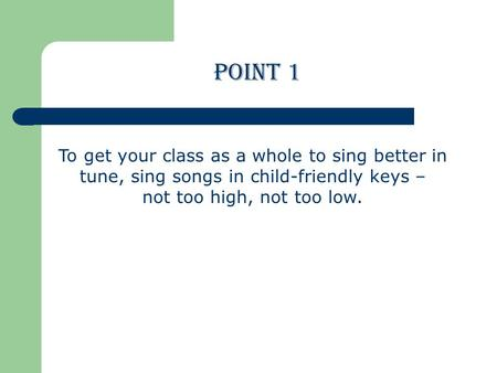 To get your class as a whole to sing better in tune, sing songs in child-friendly keys – not too high, not too low. POINT 1.
