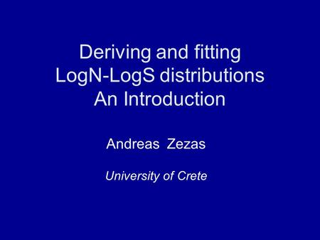 Deriving and fitting LogN-LogS distributions An Introduction Andreas Zezas University of Crete.