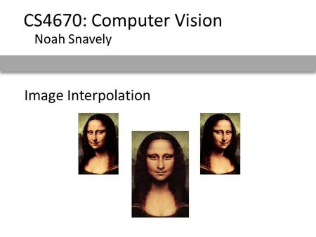 Image Interpolation CS4670: Computer Vision Noah Snavely.