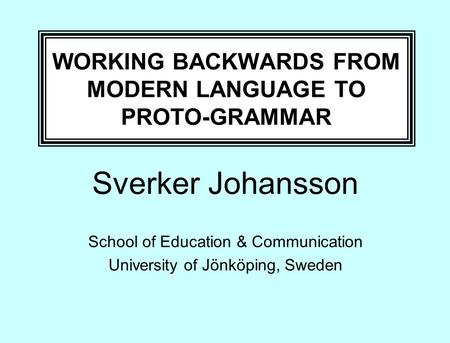 WORKING BACKWARDS FROM MODERN LANGUAGE TO PROTO-GRAMMAR Sverker Johansson School of Education & Communication University of Jönköping, Sweden.