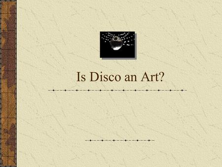 "Is Disco an Art?. The Power of Art ""[Art] quickens us from the slackness of routine and enables us to forget ourselves by finding ourselves in the delight."