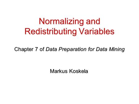 Normalizing and Redistributing Variables Chapter 7 of Data Preparation for Data Mining Markus Koskela.