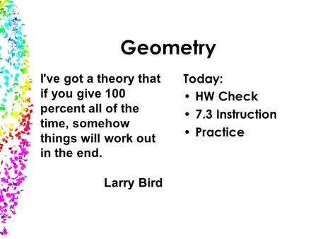 Geometry I've got a theory that if you give 100 percent all of the time, somehow things will work out in the end. Larry Bird Today: HW Check 7.3 Instruction.