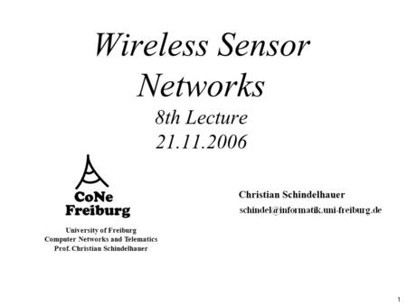 1 University of Freiburg Computer Networks and Telematics Prof. Christian Schindelhauer Wireless Sensor Networks 8th Lecture 21.11.2006 Christian Schindelhauer.