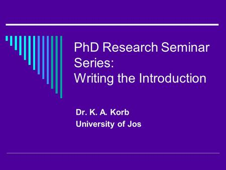 PhD Research Seminar Series: Writing the Introduction Dr. K. A. Korb University of Jos.