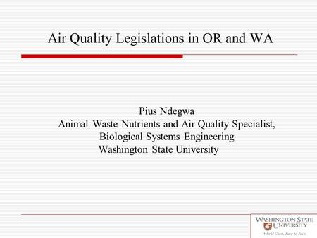 Air Quality Legislations in OR and WA Pius Ndegwa Animal Waste Nutrients and Air Quality Specialist, Biological Systems Engineering Washington State University.