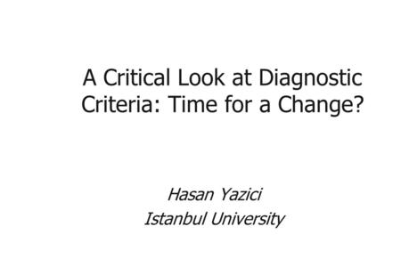 A Critical Look at Diagnostic Criteria: Time for a Change? Hasan Yazici Istanbul University.