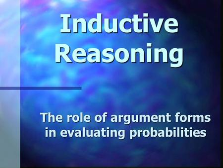 Inductive Reasoning The role of argument forms in evaluating probabilities.