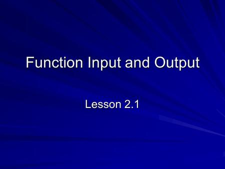 Function Input and Output Lesson 2.1. 2 The Magic Box Consider a box that receives numbers in the top And alters them somehow and sends a (usually) different.