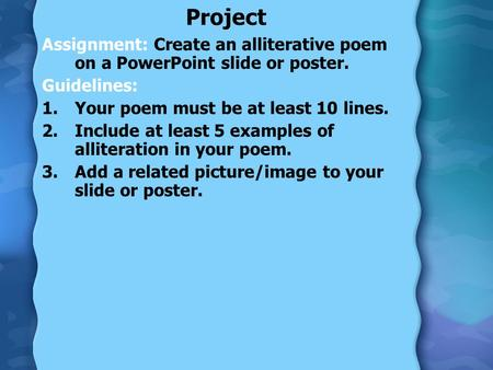 Project Assignment: Create an alliterative poem on a PowerPoint slide or poster. Guidelines: 1.Your poem must be at least 10 lines. 2.Include at least.