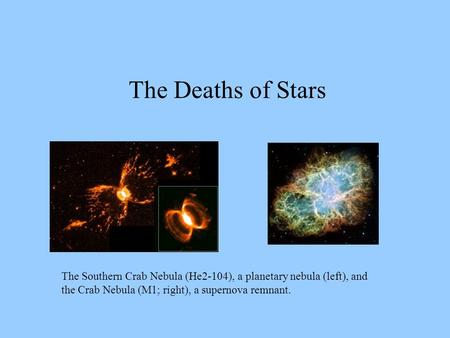 The Deaths of Stars The Southern Crab Nebula (He2-104), a planetary nebula (left), and the Crab Nebula (M1; right), a supernova remnant.