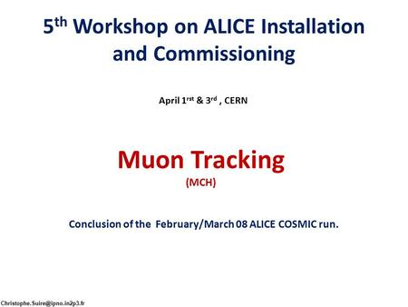 5 th Workshop on ALICE Installation and Commissioning April 1 rst & 3 rd, CERN Muon Tracking (MCH) Conclusion of the February/March 08 ALICE COSMIC run.