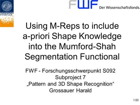 "1/20 Using M-Reps to include a-priori Shape Knowledge into the Mumford-Shah Segmentation Functional FWF - Forschungsschwerpunkt S092 Subproject 7 ""Pattern."