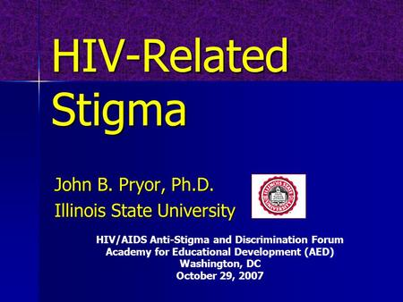 HIV-Related Stigma John B. Pryor, Ph.D. Illinois State University HIV/AIDS Anti-Stigma and Discrimination Forum Academy for Educational Development (AED)
