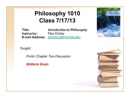 Philosophy 1010 Class 7/17/13 Title:Introduction to Philosophy Instructor:Paul Dickey  Tonight: Finish.