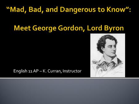 English 11 AP – K. Curran, Instructor.  Byron was a Romantic Poet who was famous throughout Europe, both for his literary works and for his antics and.