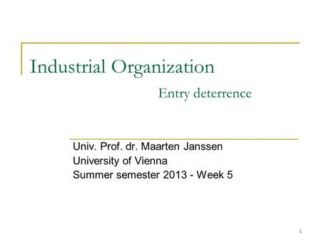 1 Industrial Organization Entry deterrence Univ. Prof. dr. Maarten Janssen University of Vienna Summer semester 2013 - Week 5.