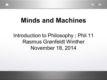 Minds and Machines Introduction to Philosophy ; Phil 11 Rasmus Grønfeldt Winther November 18, 2014.