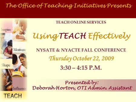 TEACH ONLINE SERVICES Using TEACH Effectively NYSATE & NYACTE FALL CONFERENCE Thursday October 22, 2009 3:30 – 4:15 P.M. The Office of Teaching Initiatives.