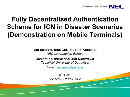 Fully Decentralised Authentication Scheme for ICN in Disaster Scenarios (Demonstration on Mobile Terminals) Jan Seedorf, Bilal Gill, and Dirk Kutscher.