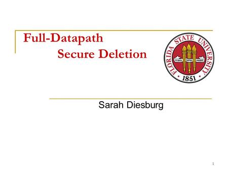 Full-Datapath Secure Deletion Sarah Diesburg 1. Overview Problem  Current secure deletion methods do not work State of the art  Optimistic system-wide.