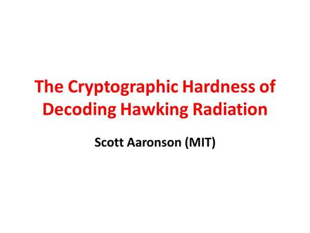 The Cryptographic Hardness of Decoding Hawking Radiation Scott Aaronson (MIT)