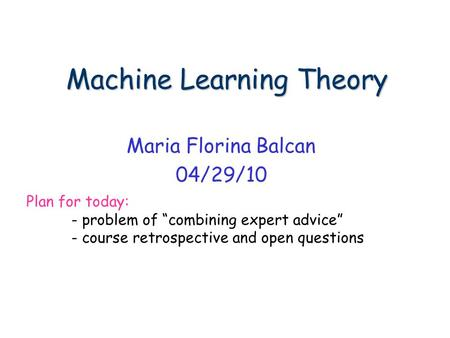 "Machine Learning Theory Machine Learning Theory Maria Florina Balcan 04/29/10 Plan for today: - problem of ""combining expert advice"" - course retrospective."