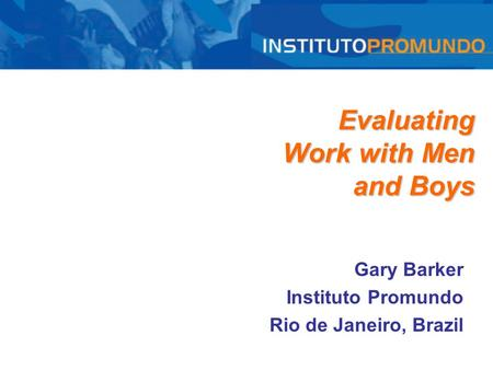 Evaluating Work with Men and Boys Gary Barker Instituto Promundo Rio de Janeiro, Brazil.