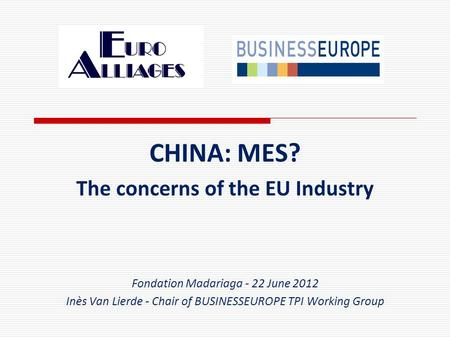 CHINA: MES? The concerns of the EU Industry Fondation Madariaga - 22 June 2012 Inès Van Lierde - Chair of BUSINESSEUROPE TPI Working Group.