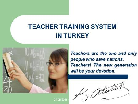 04.05.2015 TEACHER TRAINING SYSTEM IN TURKEY Teachers are the one and only people who save nations. Teachers! The new generation will be your devotion.