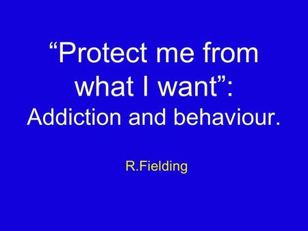 """Protect me from what I want"": Addiction and behaviour. R.Fielding."