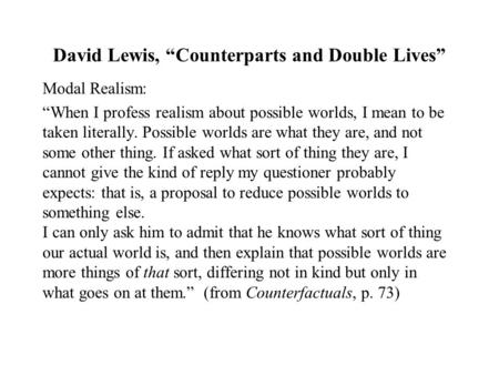 "David Lewis, ""Counterparts and Double Lives"" Modal Realism: ""When I profess realism about possible worlds, I mean to be taken literally. Possible worlds."