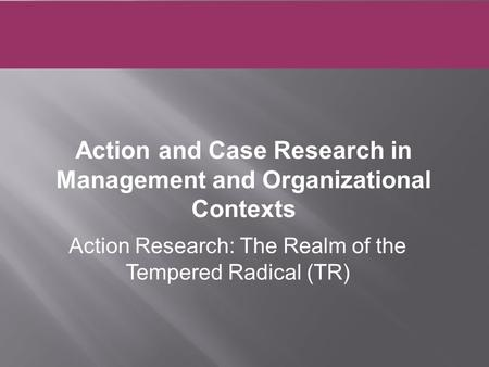 Action Research: The Realm of the Tempered Radical (TR) Action and Case Research in Management and Organizational Contexts.