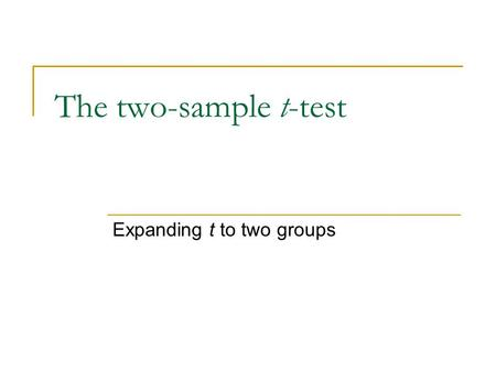 The two-sample t-test Expanding t to two groups. t-tests used for population mean diffs With 1-sample t, we have a single sample and a population value.
