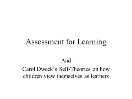 Assessment for Learning And Carol Dweck's Self-Theories on how children view themselves as learners.