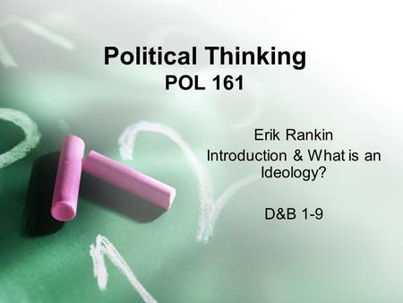 Political Thinking POL 161 Erik Rankin Introduction & What is an Ideology? D&B 1-9.