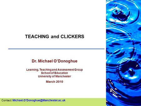 TEACHING and CLICKERS Dr. Michael O'Donoghue Learning, Teaching and Assessment Group School of Education University of Manchester March 2010 Contact: