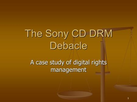 1 The Sony CD DRM Debacle A case study of digital rights management.