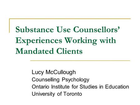 Substance Use Counsellors' Experiences Working with Mandated Clients Lucy McCullough Counselling Psychology Ontario Institute for Studies in Education.