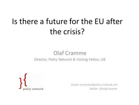 Is there a future for the EU after the crisis? Olaf Cramme Director, Policy Network & Visiting Fellow, LSE