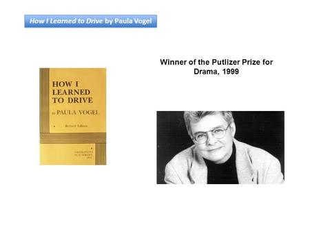 How I Learned to Drive by Paula Vogel Winner of the Putlizer Prize for Drama, 1999.