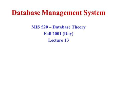 Database Management System MIS 520 – Database Theory Fall 2001 (Day) Lecture 13.
