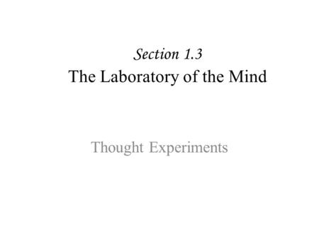 Section 1.3 The Laboratory of the Mind Thought Experiments.