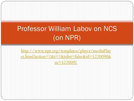 er.html?action=1&t=1&islist=false&id=5220090& m=5220091 Professor William Labov on NCS (on NPR)