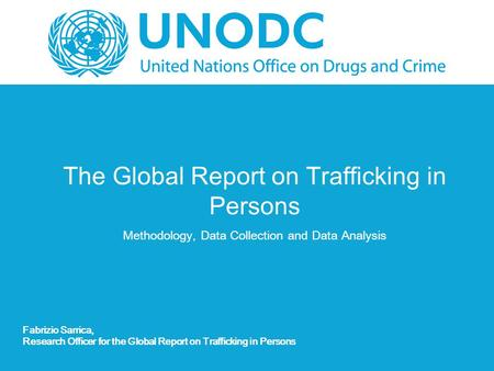 The Global Report on Trafficking in Persons Methodology, Data Collection and Data Analysis Fabrizio Sarrica, Research Officer for the Global Report on.