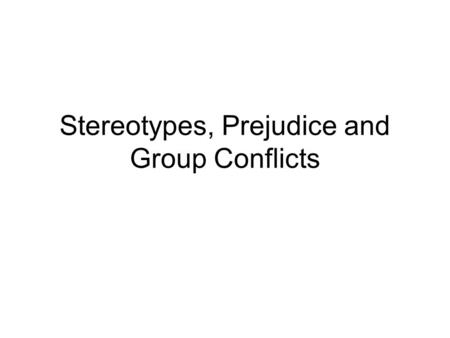 Stereotypes, Prejudice and Group Conflicts. Stereotypes and system justification Stereotypes emerge and are used to explain some existing state of affairs,