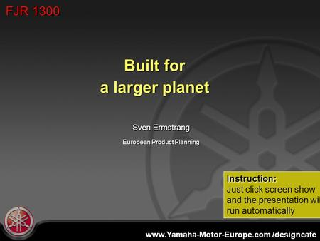 Www.Yamaha-Motor-Europe.com /designcafe European Product Planning Built for a larger planet Sven Ermstrang FJR 1300 Instruction: Just click screen show.