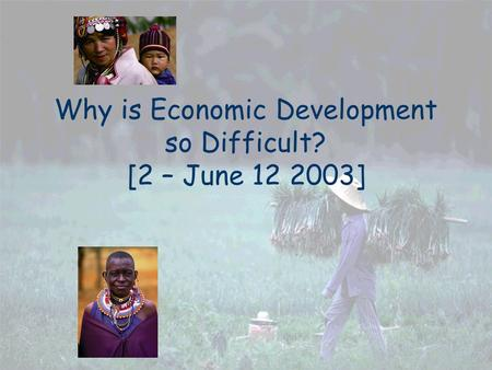 Why is Economic Development so Difficult? [2 – June 12 2003]