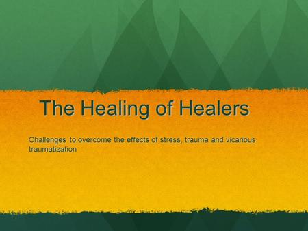 The Healing of Healers Challenges to overcome the effects of stress, trauma and vicarious traumatization.