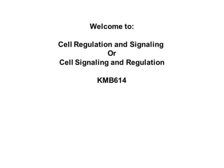 Welcome to: Cell Regulation and Signaling Or Cell Signaling and Regulation KMB614.